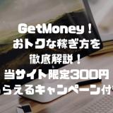 GetMoney!のおトクな稼ぎ方を徹底解説!当サイト限定300円もらえるキャンペーン付き