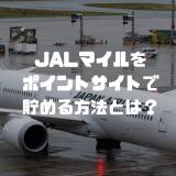 【2019年】JALマイルをポイントサイトで貯める方法とは?フライトとショッピングを上回るマイルも貯まる!