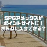 SPGアメックスがポイントサイトで7,000円!果たしてこの入会方法はお得なのか?