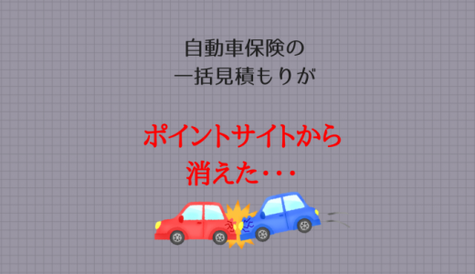 【やっぱりおトクが欲しい!】自動車保険の比較見積もりがポイントサイトから消えた?
