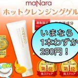 【必見】マナラmaNaraホットクレンジングゲルが1本280円で購入できる大チャンス!