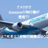 アメリカでAmazonの飛行機が墜落!?原因は?死者は?荷物の補償はどうなる?