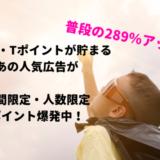【通常の289%増】大量マイル・Tポイントが貯まる広告が期間限定爆発中!