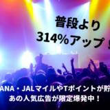 【通常の314%増】大量ANA・JALマイルやTポイントが貯まる広告が限定爆発中!