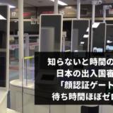 【成田・羽田】知らないと時間の無駄!日本の出入国審査が顔認証ゲートで混雑時も待ち時間ほぼゼロに!【関空・中部】