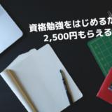 資格の勉強をはじめると2,500円もらえるってよ!!