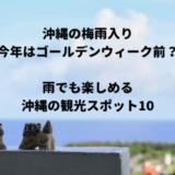 【2019年】沖縄の梅雨入りはゴールデンウィーク前!?雨でも楽しめるおすすめ観光スポット10選!