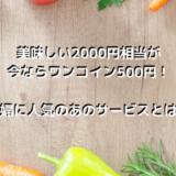美味しい2000円相当が今ならワンコイン500円で試せる!主婦に人気のあのサービスとは?