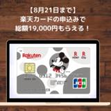 【8月21日まで!】楽天カードの申込みで総額19,000円もらえるチャンス到来!