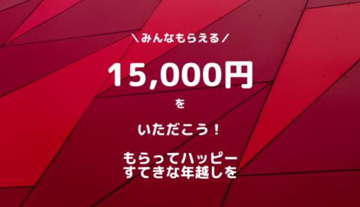 【12/29まで】やらなきゃ損する年越しに!年末ジャンボ的な15,000円が誰でも手に入る。