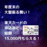 【陸マイラー必見】毎年やってくる大盤振る舞い!楽天カードの申込みで、今なら総額15,000円分がもらえる!