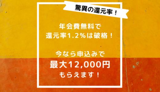 年会費無料クレジットカードで還元率1.2%は破格!今なら申込みで最大12,000円もらえます!