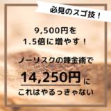 【復活!ノーリスクの錬金術】9,500円が1.5倍の14,250円に増えるチャンス来たっ!