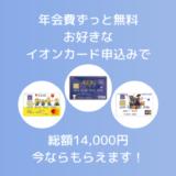 【年会費無料】ポイ活する人必見!イオンカードの新規入会で総額14,000円がもらえるチャンス。