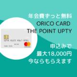 年会費ずっと無料カード「Orico Card THE POINT UPty」をハピタス経由で作成すると今なら最大18,000円相当のポイントがもらえる!