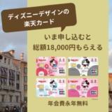 ディズニーデザインの年会費無料カード、今なら申し込みで総額18,000円もらえる。